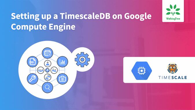 Setting up a TimescaleDB on Google Compute Engine - WalkingTree Blogs