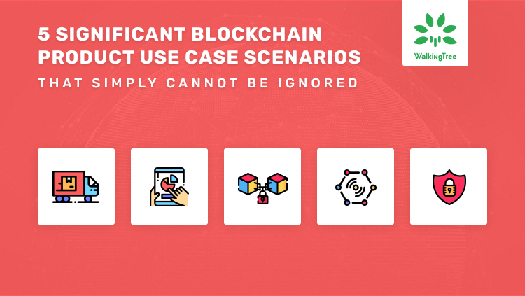 5 Significant Blockchain Product Use Case Scenarios That Simply Cannot Be Ignored - WalkingTree Blogs